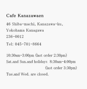KANAZAWAEN 46 Shiba-machi, Kanazawa-ku, Yokohama Kanagawa 236-0012 Tel: 045-701-8664 *Regular holiday and business hours will be announced after the renewal start.