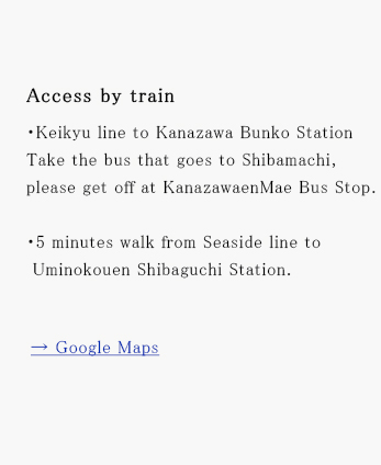 Access by train・Keikyu line to Kanazawa Bunko Station Take the bus that goes to Shibamachi, please get off at KanazawaenMae Bus Stop.・5 minutes walk from Seaside line to Uminokouen Shibaguchi Station.